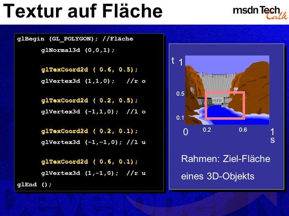 Textur auf Fläche glBegin (GL_POLYGON); //Fläche glNormal3d (0,0,1); glTexCoord2d ( 0.6, 0.5); glVertex3d (1,1,0); //r o glTexCoord2d ( 0.2, 0.5); glV