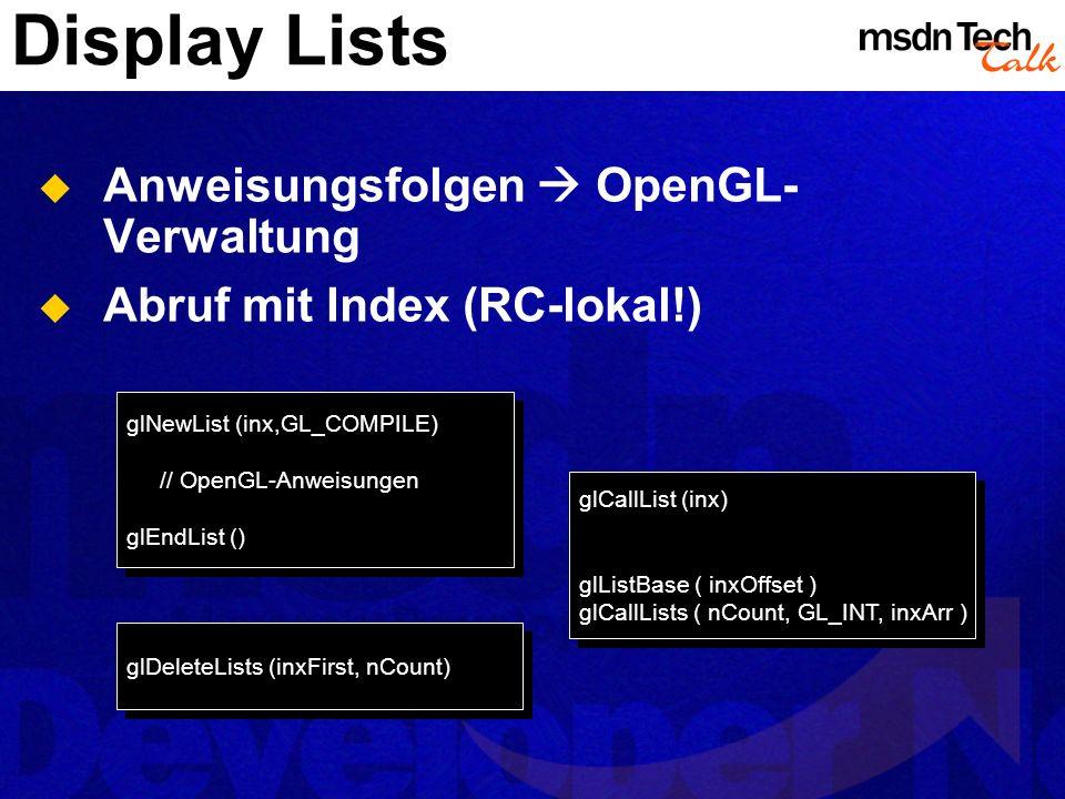 Display Lists Anweisungsfolgen OpenGL- Verwaltung Abruf mit Index (RC-lokal!) glNewList (inx,GL_COMPILE) // OpenGL-Anweisungen glEndList () glNewList