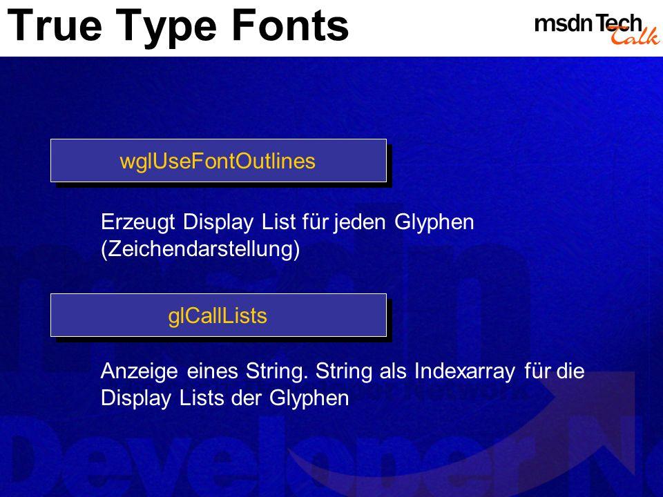 True Type Fonts wglUseFontOutlines Erzeugt Display List für jeden Glyphen (Zeichendarstellung) glCallLists Anzeige eines String. String als Indexarray