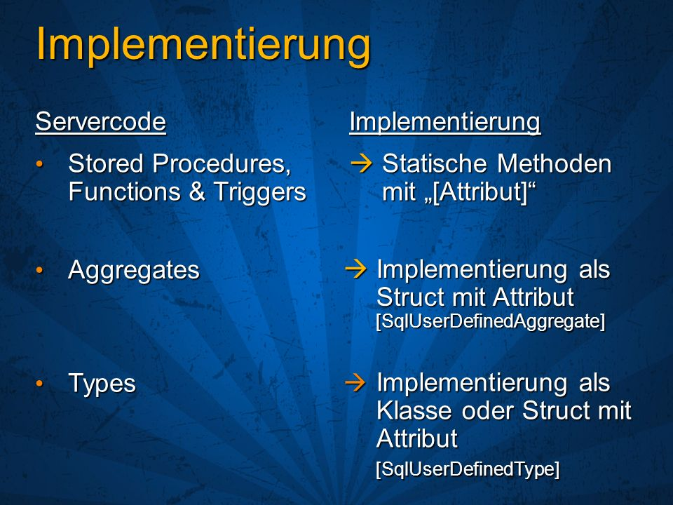 Implementierung ImplementierungServercode Statische Methoden mit [Attribut] Statische Methoden mit [Attribut] Stored Procedures, Functions & Triggers Stored Procedures, Functions & Triggers Aggregates Aggregates Implementierung als Struct mit Attribut [SqlUserDefinedAggregate] Implementierung als Struct mit Attribut [SqlUserDefinedAggregate] Types Types Implementierung als Klasse oder Struct mit Attribut Implementierung als Klasse oder Struct mit Attribut[SqlUserDefinedType]