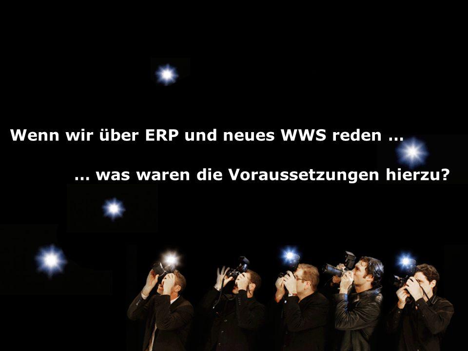 Wenn wir über ERP und neues WWS reden … … was waren die Voraussetzungen hierzu?