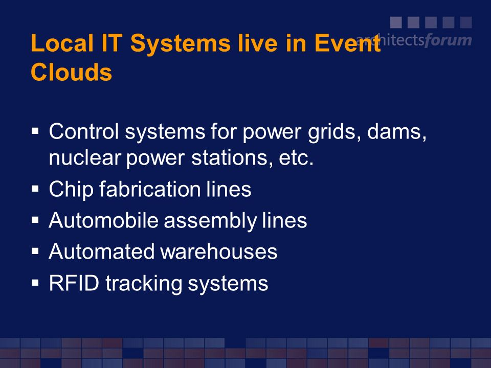 Local IT Systems live in Event Clouds Control systems for power grids, dams, nuclear power stations, etc. Chip fabrication lines Automobile assembly l