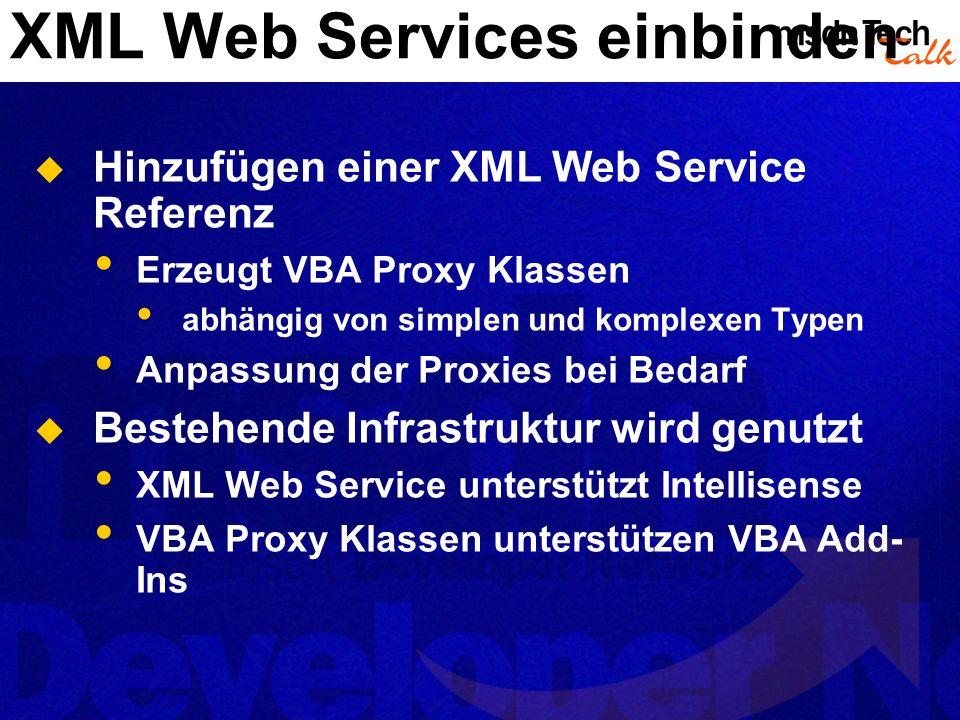 XML Web Services einbinden Hinzufügen einer XML Web Service Referenz Erzeugt VBA Proxy Klassen abhängig von simplen und komplexen Typen Anpassung der Proxies bei Bedarf Bestehende Infrastruktur wird genutzt XML Web Service unterstützt Intellisense VBA Proxy Klassen unterstützen VBA Add- Ins