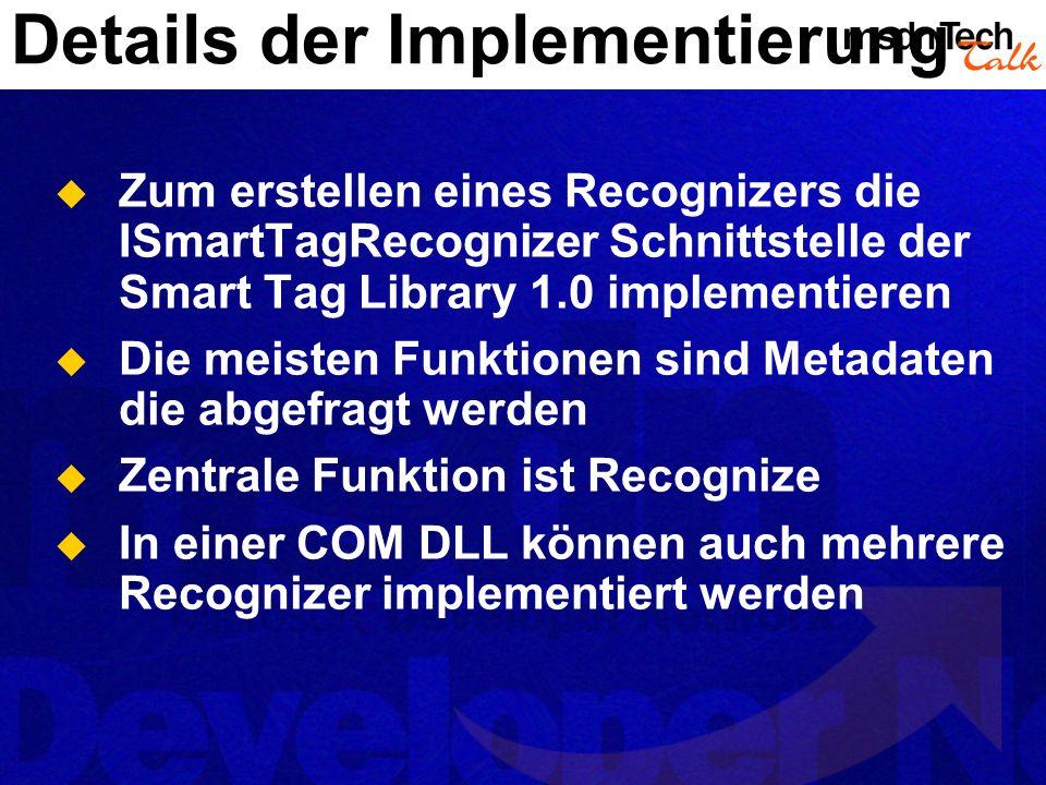 Details der Implementierung Zum erstellen eines Recognizers die ISmartTagRecognizer Schnittstelle der Smart Tag Library 1.0 implementieren Die meisten Funktionen sind Metadaten die abgefragt werden Zentrale Funktion ist Recognize In einer COM DLL können auch mehrere Recognizer implementiert werden