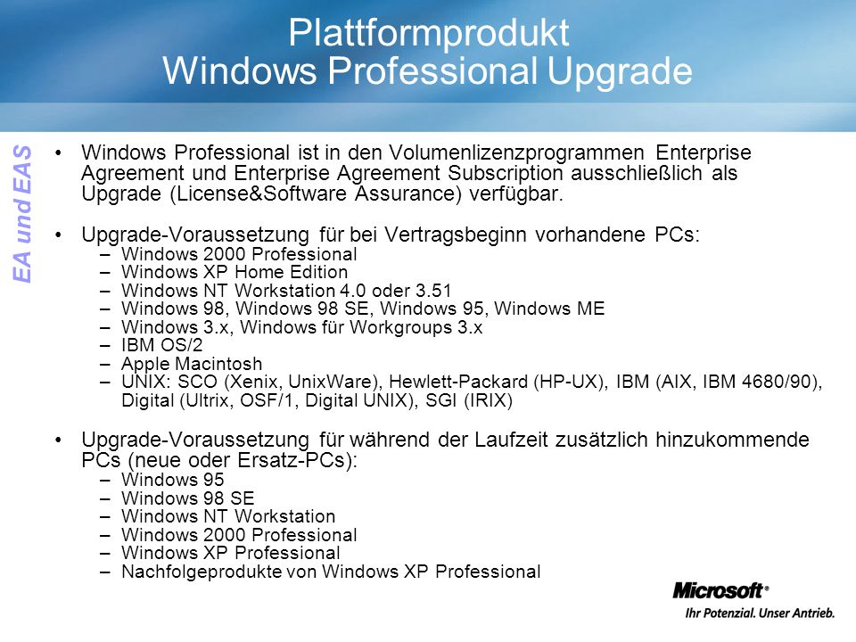 Plattformprodukt Windows Professional Upgrade Windows Professional ist in den Volumenlizenzprogrammen Enterprise Agreement und Enterprise Agreement Subscription ausschließlich als Upgrade (License&Software Assurance) verfügbar.
