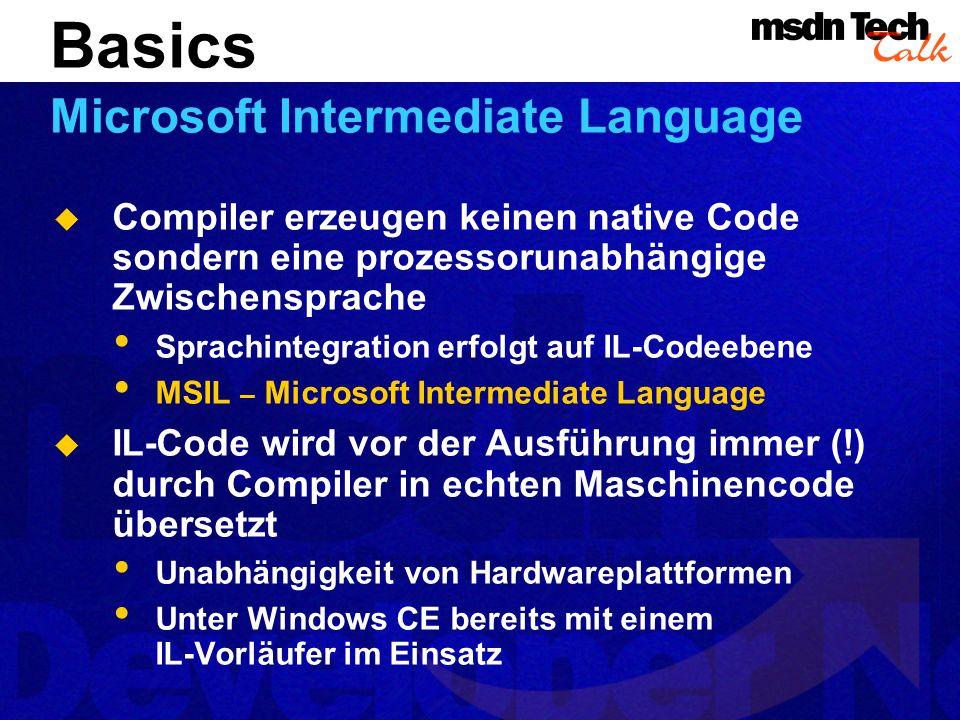 Compiler erzeugen keinen native Code sondern eine prozessorunabhängige Zwischensprache Sprachintegration erfolgt auf IL-Codeebene MSIL – Microsoft Intermediate Language IL-Code wird vor der Ausführung immer (!) durch Compiler in echten Maschinencode übersetzt Unabhängigkeit von Hardwareplattformen Unter Windows CE bereits mit einem IL-Vorläufer im Einsatz Basics Microsoft Intermediate Language