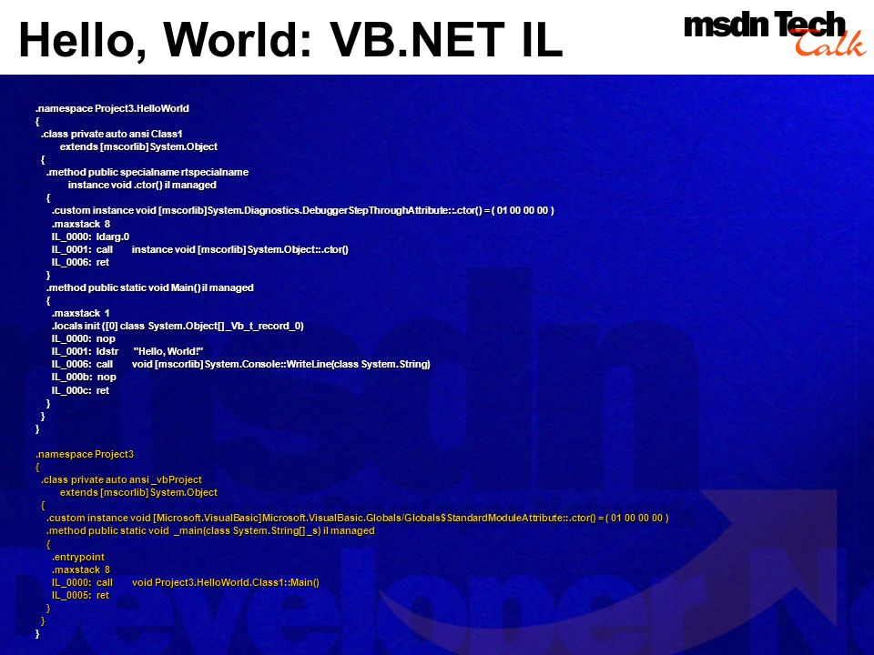 Hello, World: VB.NET IL.namespace Project3.HelloWorld {.class private auto ansi Class1.class private auto ansi Class1 extends [mscorlib]System.Object extends [mscorlib]System.Object {.method public specialname rtspecialname.method public specialname rtspecialname instance void.ctor() il managed instance void.ctor() il managed {.custom instance void [mscorlib]System.Diagnostics.DebuggerStepThroughAttribute::.ctor() = ( 01 00 00 00 ).custom instance void [mscorlib]System.Diagnostics.DebuggerStepThroughAttribute::.ctor() = ( 01 00 00 00 ).maxstack 8.maxstack 8 IL_0000: ldarg.0 IL_0000: ldarg.0 IL_0001: call instance void [mscorlib]System.Object::.ctor() IL_0001: call instance void [mscorlib]System.Object::.ctor() IL_0006: ret IL_0006: ret }.method public static void Main() il managed.method public static void Main() il managed {.maxstack 1.maxstack 1.locals init ([0] class System.Object[] _Vb_t_record_0).locals init ([0] class System.Object[] _Vb_t_record_0) IL_0000: nop IL_0000: nop IL_0001: ldstr Hello, World! IL_0001: ldstr Hello, World! IL_0006: call void [mscorlib]System.Console::WriteLine(class System.String) IL_0006: call void [mscorlib]System.Console::WriteLine(class System.String) IL_000b: nop IL_000b: nop IL_000c: ret IL_000c: ret } }}.namespace Project3 {.class private auto ansi _vbProject.class private auto ansi _vbProject extends [mscorlib]System.Object extends [mscorlib]System.Object {.custom instance void [Microsoft.VisualBasic]Microsoft.VisualBasic.Globals/Globals$StandardModuleAttribute::.ctor() = ( 01 00 00 00 ).custom instance void [Microsoft.VisualBasic]Microsoft.VisualBasic.Globals/Globals$StandardModuleAttribute::.ctor() = ( 01 00 00 00 ).method public static void _main(class System.String[] _s) il managed.method public static void _main(class System.String[] _s) il managed {.entrypoint.entrypoint.maxstack 8.maxstack 8 IL_0000: call void Project3.HelloWorld.Class1::Main() IL_0000: call void Project3.HelloWorld.Class1::Main() IL_0005: ret IL_0005: 