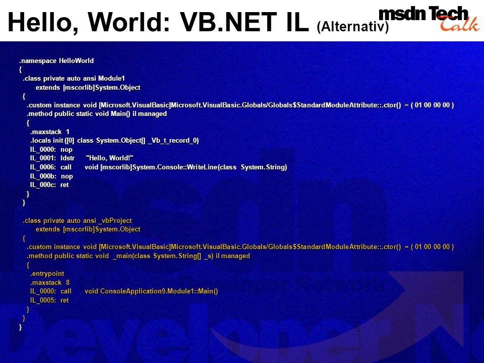 Hello, World: VB.NET IL (Alternativ).namespace HelloWorld {.class private auto ansi Module1.class private auto ansi Module1 extends [mscorlib]System.Object extends [mscorlib]System.Object {.custom instance void [Microsoft.VisualBasic]Microsoft.VisualBasic.Globals/Globals$StandardModuleAttribute::.ctor() = ( 01 00 00 00 ).custom instance void [Microsoft.VisualBasic]Microsoft.VisualBasic.Globals/Globals$StandardModuleAttribute::.ctor() = ( 01 00 00 00 ).method public static void Main() il managed.method public static void Main() il managed {.maxstack 1.maxstack 1.locals init ([0] class System.Object[] _Vb_t_record_0).locals init ([0] class System.Object[] _Vb_t_record_0) IL_0000: nop IL_0000: nop IL_0001: ldstr Hello, World! IL_0001: ldstr Hello, World! IL_0006: call void [mscorlib]System.Console::WriteLine(class System.String) IL_0006: call void [mscorlib]System.Console::WriteLine(class System.String) IL_000b: nop IL_000b: nop IL_000c: ret IL_000c: ret } }.class private auto ansi _vbProject.class private auto ansi _vbProject extends [mscorlib]System.Object extends [mscorlib]System.Object {.custom instance void [Microsoft.VisualBasic]Microsoft.VisualBasic.Globals/Globals$StandardModuleAttribute::.ctor() = ( 01 00 00 00 ).custom instance void [Microsoft.VisualBasic]Microsoft.VisualBasic.Globals/Globals$StandardModuleAttribute::.ctor() = ( 01 00 00 00 ).method public static void _main(class System.String[] _s) il managed.method public static void _main(class System.String[] _s) il managed {.entrypoint.entrypoint.maxstack 8.maxstack 8 IL_0000: call void ConsoleApplication9.Module1::Main() IL_0000: call void ConsoleApplication9.Module1::Main() IL_0005: ret IL_0005: ret } }}