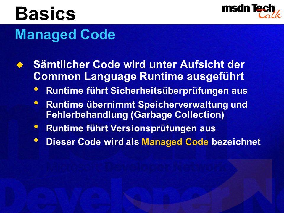 Sämtlicher Code wird unter Aufsicht der Common Language Runtime ausgeführt Runtime führt Sicherheitsüberprüfungen aus Runtime übernimmt Speicherverwaltung und Fehlerbehandlung (Garbage Collection) Runtime führt Versionsprüfungen aus Dieser Code wird als Managed Code bezeichnet Basics Managed Code