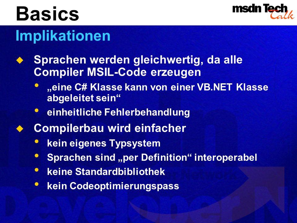 Sprachen werden gleichwertig, da alle Compiler MSIL-Code erzeugen eine C# Klasse kann von einer VB.NET Klasse abgeleitet sein einheitliche Fehlerbehandlung Compilerbau wird einfacher kein eigenes Typsystem Sprachen sind per Definition interoperabel keine Standardbibliothek kein Codeoptimierungspass Basics Implikationen