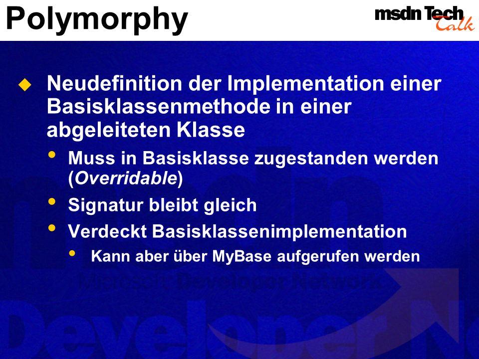Polymorphy Neudefinition der Implementation einer Basisklassenmethode in einer abgeleiteten Klasse Muss in Basisklasse zugestanden werden (Overridable) Signatur bleibt gleich Verdeckt Basisklassenimplementation Kann aber über MyBase aufgerufen werden