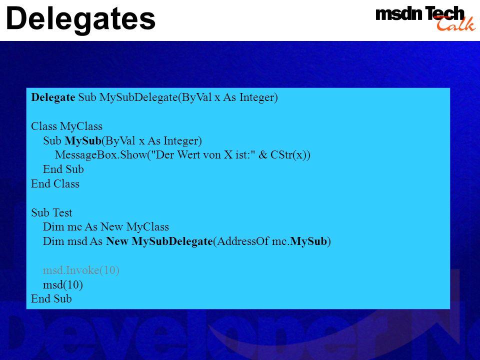 Delegates Delegate Sub MySubDelegate(ByVal x As Integer) Class MyClass Sub MySub(ByVal x As Integer) MessageBox.Show( Der Wert von X ist: & CStr(x)) End Sub End Class Sub Test Dim mc As New MyClass Dim msd As New MySubDelegate(AddressOf mc.MySub) msd.Invoke(10) msd(10) End Sub