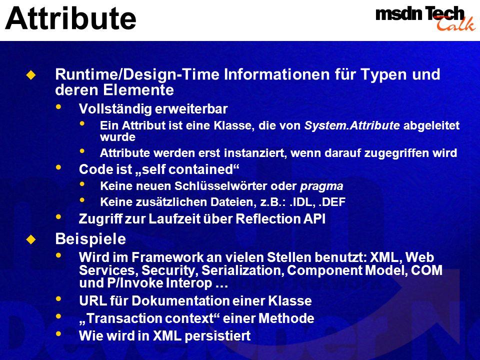 Attribute Runtime/Design-Time Informationen für Typen und deren Elemente Vollständig erweiterbar Ein Attribut ist eine Klasse, die von System.Attribute abgeleitet wurde Attribute werden erst instanziert, wenn darauf zugegriffen wird Code ist self contained Keine neuen Schlüsselwörter oder pragma Keine zusätzlichen Dateien, z.B.:.IDL,.DEF Zugriff zur Laufzeit über Reflection API Beispiele Wird im Framework an vielen Stellen benutzt: XML, Web Services, Security, Serialization, Component Model, COM und P/Invoke Interop … URL für Dokumentation einer Klasse Transaction context einer Methode Wie wird in XML persistiert