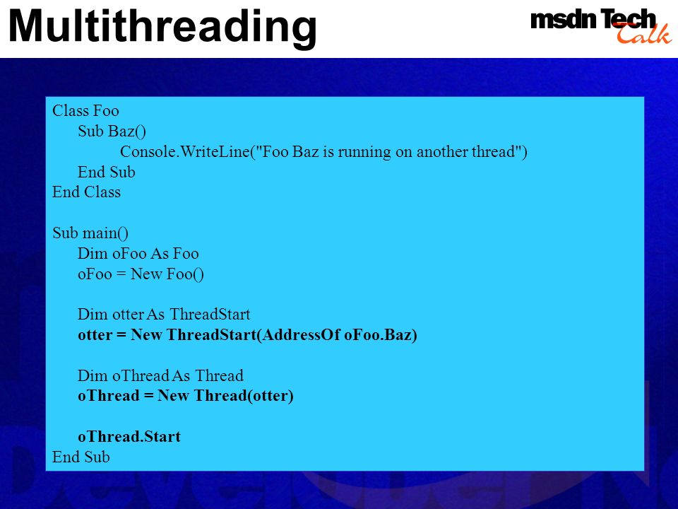 Multithreading Class Foo Sub Baz() Console.WriteLine( Foo Baz is running on another thread ) End Sub End Class Sub main() Dim oFoo As Foo oFoo = New Foo() Dim otter As ThreadStart otter = New ThreadStart(AddressOf oFoo.Baz) Dim oThread As Thread oThread = New Thread(otter) oThread.Start End Sub