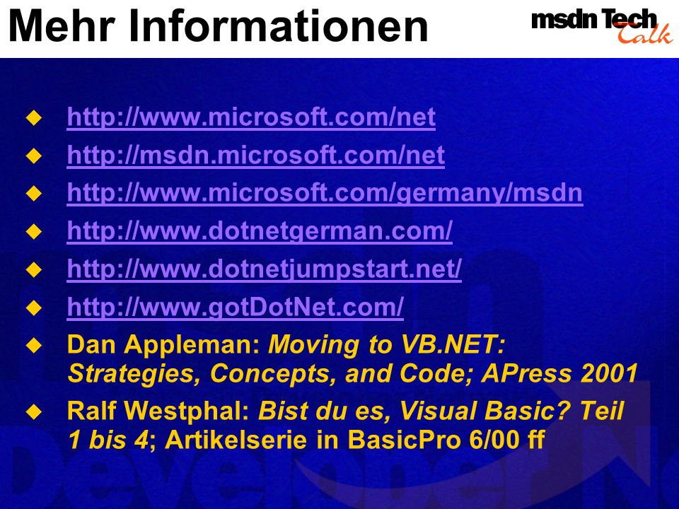 Mehr Informationen http://www.microsoft.com/net http://msdn.microsoft.com/net http://www.microsoft.com/germany/msdn http://www.dotnetgerman.com/ http://www.dotnetjumpstart.net/ http://www.gotDotNet.com/ Dan Appleman: Moving to VB.NET: Strategies, Concepts, and Code; APress 2001 Ralf Westphal: Bist du es, Visual Basic.