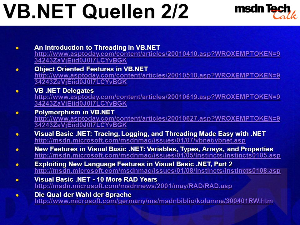 VB.NET Quellen 2/2 An Introduction to Threading in VB.NET http://www.asptoday.com/content/articles/20010410.asp WROXEMPTOKEN=9 34243ZaVjEiid0J0l7LCYvBGK An Introduction to Threading in VB.NET http://www.asptoday.com/content/articles/20010410.asp WROXEMPTOKEN=9 34243ZaVjEiid0J0l7LCYvBGK http://www.asptoday.com/content/articles/20010410.asp WROXEMPTOKEN=9 34243ZaVjEiid0J0l7LCYvBGK http://www.asptoday.com/content/articles/20010410.asp WROXEMPTOKEN=9 34243ZaVjEiid0J0l7LCYvBGK Object Oriented Features in VB.NET http://www.asptoday.com/content/articles/20010518.asp WROXEMPTOKEN=9 34243ZaVjEiid0J0l7LCYvBGK Object Oriented Features in VB.NET http://www.asptoday.com/content/articles/20010518.asp WROXEMPTOKEN=9 34243ZaVjEiid0J0l7LCYvBGK http://www.asptoday.com/content/articles/20010518.asp WROXEMPTOKEN=9 34243ZaVjEiid0J0l7LCYvBGK http://www.asptoday.com/content/articles/20010518.asp WROXEMPTOKEN=9 34243ZaVjEiid0J0l7LCYvBGK VB.NET Delegates http://www.asptoday.com/content/articles/20010619.asp WROXEMPTOKEN=9 34243ZaVjEiid0J0l7LCYvBGK VB.NET Delegates http://www.asptoday.com/content/articles/20010619.asp WROXEMPTOKEN=9 34243ZaVjEiid0J0l7LCYvBGK http://www.asptoday.com/content/articles/20010619.asp WROXEMPTOKEN=9 34243ZaVjEiid0J0l7LCYvBGK http://www.asptoday.com/content/articles/20010619.asp WROXEMPTOKEN=9 34243ZaVjEiid0J0l7LCYvBGK Polymorphism in VB.NET http://www.asptoday.com/content/articles/20010627.asp WROXEMPTOKEN=9 34243ZaVjEiid0J0l7LCYvBGK Polymorphism in VB.NET http://www.asptoday.com/content/articles/20010627.asp WROXEMPTOKEN=9 34243ZaVjEiid0J0l7LCYvBGK http://www.asptoday.com/content/articles/20010627.asp WROXEMPTOKEN=9 34243ZaVjEiid0J0l7LCYvBGK http://www.asptoday.com/content/articles/20010627.asp WROXEMPTOKEN=9 34243ZaVjEiid0J0l7LCYvBGK Visual Basic.NET: Tracing, Logging, and Threading Made Easy with.NET http://msdn.microsoft.com/msdnmag/issues/01/07/vbnet/vbnet.asp Visual Basic.NET: Tracing, Logging, and Threading Made Easy with.NET http://msdn.microsoft.com/msdnmag/issues/01/07/vbnet/vbnet.asp http://msdn.microsoft.com/msdnmag/issues/01/07/vbnet/vbnet.asp New Features in Visual Basic.NET: Variables, Types, Arrays, and Properties http://msdn.microsoft.com/msdnmag/issues/01/05/Instincts/Instincts0105.asp New Features in Visual Basic.NET: Variables, Types, Arrays, and Properties http://msdn.microsoft.com/msdnmag/issues/01/05/Instincts/Instincts0105.asp http://msdn.microsoft.com/msdnmag/issues/01/05/Instincts/Instincts0105.asp Exploiting New Language Features in Visual Basic.NET, Part 2 http://msdn.microsoft.com/msdnmag/issues/01/08/Instincts/Instincts0108.asp Exploiting New Language Features in Visual Basic.NET, Part 2 http://msdn.microsoft.com/msdnmag/issues/01/08/Instincts/Instincts0108.asp http://msdn.microsoft.com/msdnmag/issues/01/08/Instincts/Instincts0108.asp Visual Basic.NET - 10 More RAD Years http://msdn.microsoft.com/msdnnews/2001/may/RAD/RAD.asp Visual Basic.NET - 10 More RAD Years http://msdn.microsoft.com/msdnnews/2001/may/RAD/RAD.asp http://msdn.microsoft.com/msdnnews/2001/may/RAD/RAD.asp Die Qual der Wahl der Sprache http://www.microsoft.com/germany/ms/msdnbiblio/kolumne/300401RW.htm Die Qual der Wahl der Sprache http://www.microsoft.com/germany/ms/msdnbiblio/kolumne/300401RW.htm http://www.microsoft.com/germany/ms/msdnbiblio/kolumne/300401RW.htm