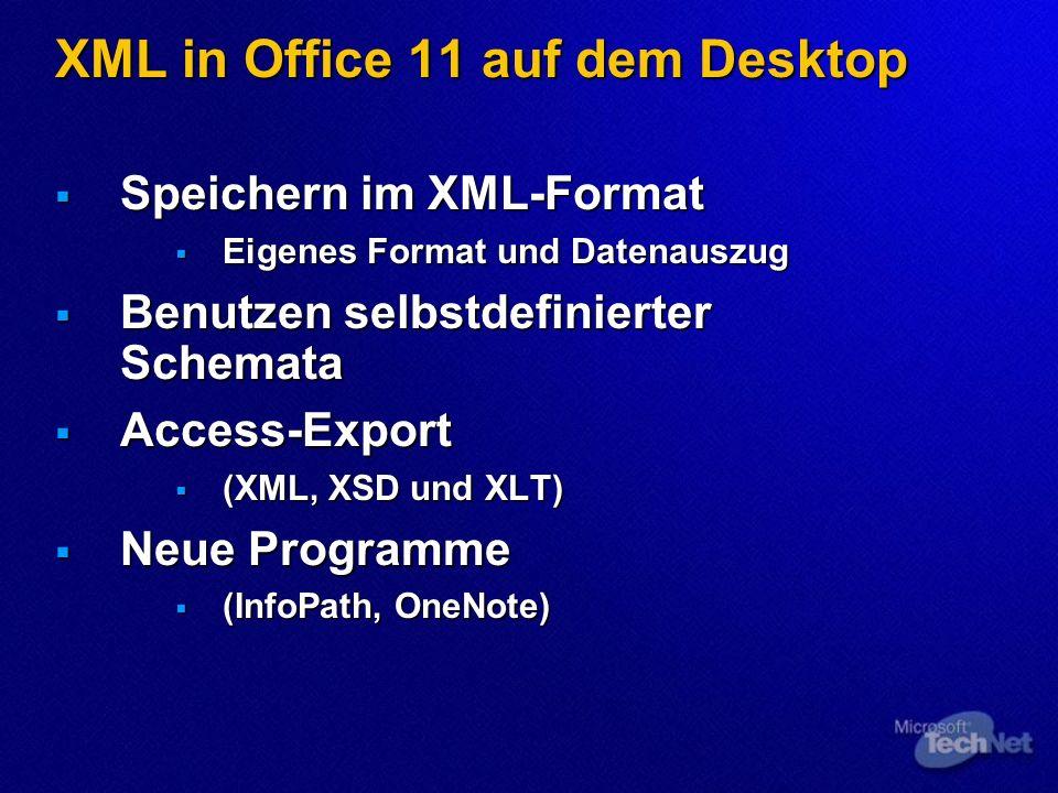 XML in Office 11 auf dem Desktop Speichern im XML-Format Speichern im XML-Format Eigenes Format und Datenauszug Eigenes Format und Datenauszug Benutzen selbstdefinierter Schemata Benutzen selbstdefinierter Schemata Access-Export Access-Export (XML, XSD und XLT) (XML, XSD und XLT) Neue Programme Neue Programme (InfoPath, OneNote) (InfoPath, OneNote)