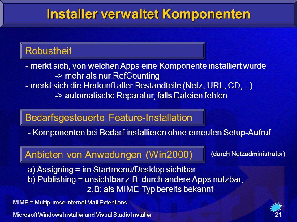Microsoft Windows Installer und Visual Studio Installer21 Installer verwaltet Komponenten Robustheit Anbieten von Anwedungen (Win2000) - merkt sich, von welchen Apps eine Komponente installiert wurde -> mehr als nur RefCounting - merkt sich die Herkunft aller Bestandteile (Netz, URL, CD,...) -> automatische Reparatur, falls Dateien fehlen Bedarfsgesteuerte Feature-Installation - Komponenten bei Bedarf installieren ohne erneuten Setup-Aufruf a) Assigning = im Startmenü/Desktop sichtbar b) Publishing = unsichtbar z.B.