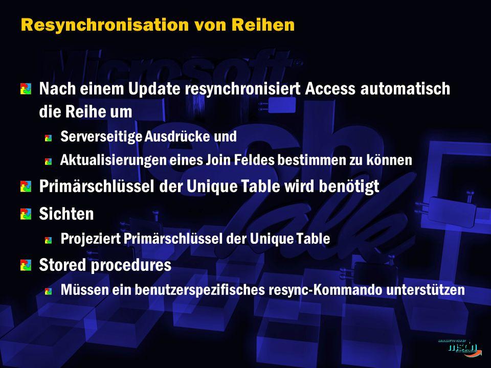 Resynchronisation von Reihen Nach einem Update resynchronisiert Access automatisch die Reihe um Serverseitige Ausdrücke und Aktualisierungen eines Join Feldes bestimmen zu können Primärschlüssel der Unique Table wird benötigt Sichten Projeziert Primärschlüssel der Unique Table Stored procedures Müssen ein benutzerspezifisches resync-Kommando unterstützen