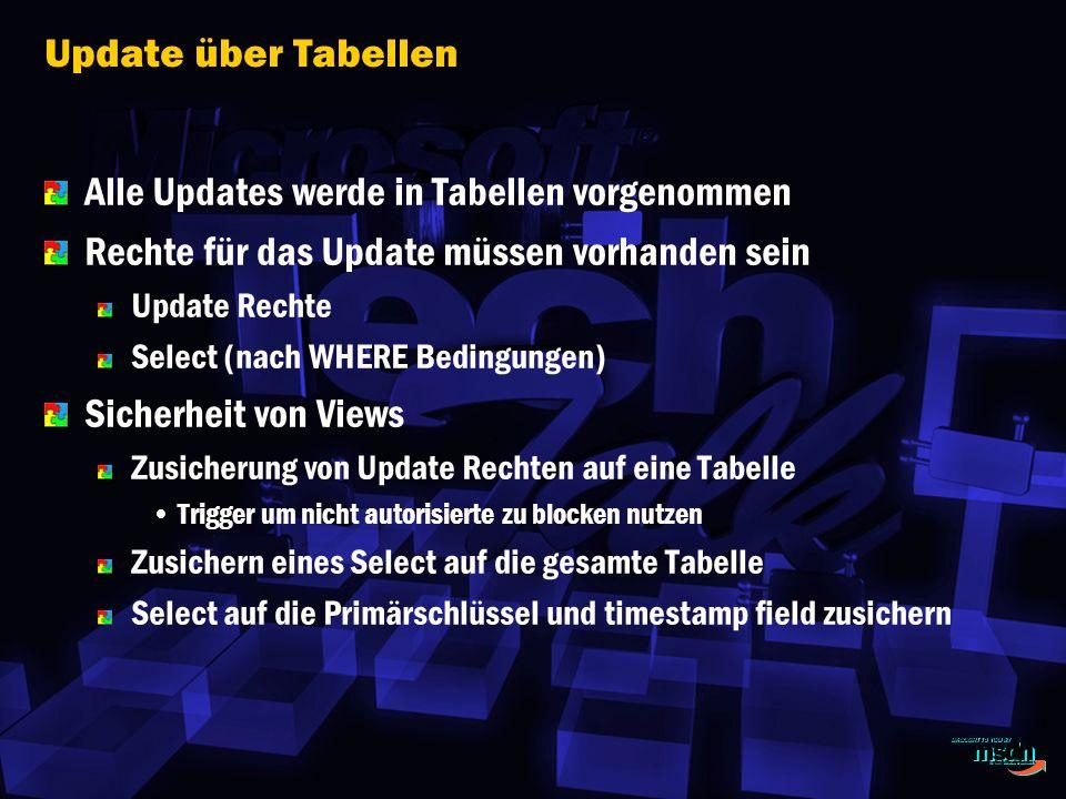 Update über Tabellen Alle Updates werde in Tabellen vorgenommen Rechte für das Update müssen vorhanden sein Update Rechte Select (nach WHERE Bedingungen) Sicherheit von Views Zusicherung von Update Rechten auf eine Tabelle Trigger um nicht autorisierte zu blocken nutzen Zusichern eines Select auf die gesamte Tabelle Select auf die Primärschlüssel und timestamp field zusichern
