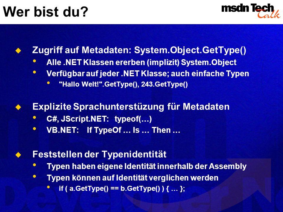 System.Type Zugriff auf Metadaten für jeden.NET Typ Zurückgeliefert von System.Object.GetType() Erlaubt die Erforschung aller Facetten: Kategorien: Einfach, Enum, Struktur oder Klasse Methoden und Konstruktoren, Parameter Felder und Properties, Argumente und Attribute Events, Delegates und Namespaces
