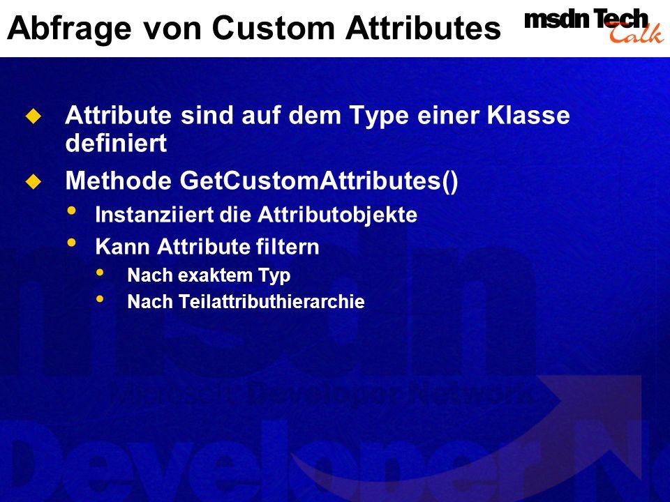 Abfrage von Custom Attributes Attribute sind auf dem Type einer Klasse definiert Methode GetCustomAttributes() Instanziiert die Attributobjekte Kann A