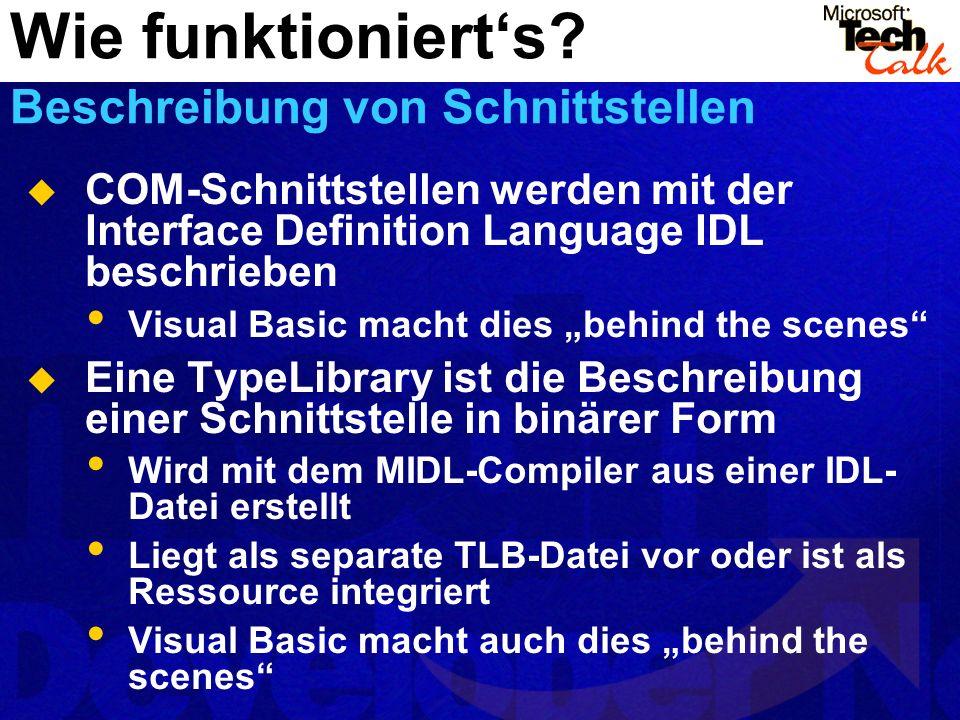COM-Schnittstellen werden mit der Interface Definition Language IDL beschrieben Visual Basic macht dies behind the scenes Eine TypeLibrary ist die Beschreibung einer Schnittstelle in binärer Form Wird mit dem MIDL-Compiler aus einer IDL- Datei erstellt Liegt als separate TLB-Datei vor oder ist als Ressource integriert Visual Basic macht auch dies behind the scenes Wie funktionierts.