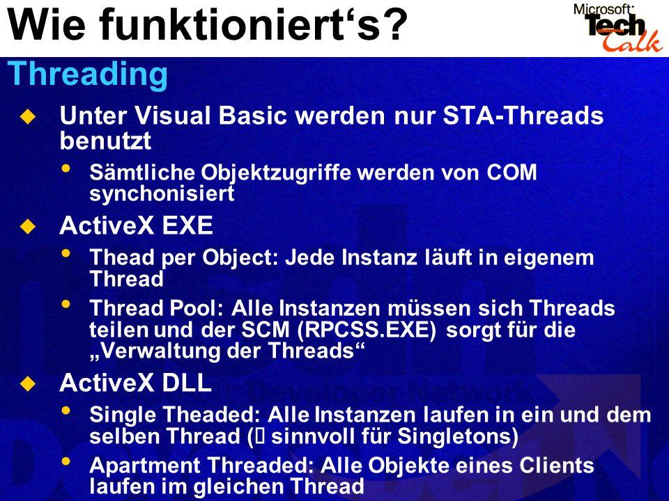 Unter Visual Basic werden nur STA-Threads benutzt Sämtliche Objektzugriffe werden von COM synchonisiert ActiveX EXE Thead per Object: Jede Instanz läuft in eigenem Thread Thread Pool: Alle Instanzen müssen sich Threads teilen und der SCM (RPCSS.EXE) sorgt für die Verwaltung der Threads ActiveX DLL Single Theaded: Alle Instanzen laufen in ein und dem selben Thread ( sinnvoll für Singletons) Apartment Threaded: Alle Objekte eines Clients laufen im gleichen Thread Wie funktionierts.