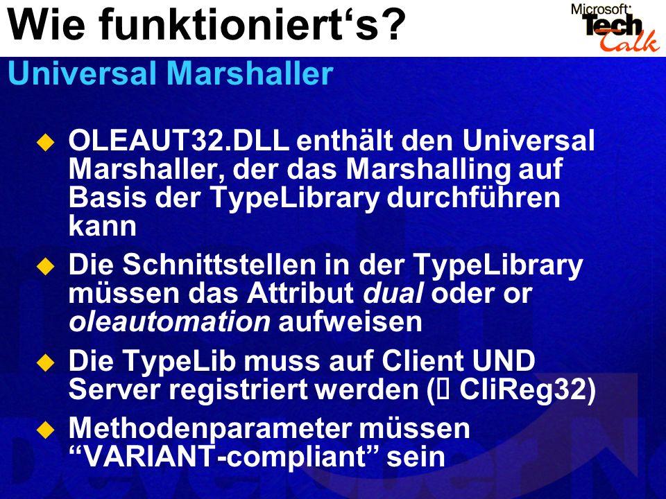 OLEAUT32.DLL enthält den Universal Marshaller, der das Marshalling auf Basis der TypeLibrary durchführen kann Die Schnittstellen in der TypeLibrary müssen das Attribut dual oder or oleautomation aufweisen Die TypeLib muss auf Client UND Server registriert werden ( CliReg32) Methodenparameter müssen VARIANT-compliant sein Wie funktionierts.