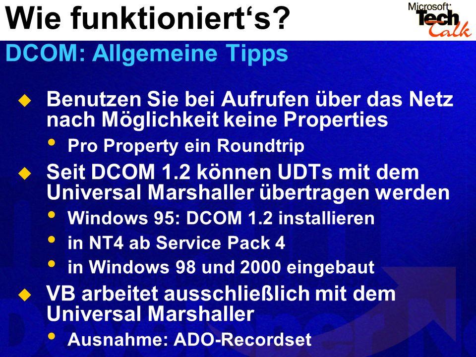 Benutzen Sie bei Aufrufen über das Netz nach Möglichkeit keine Properties Pro Property ein Roundtrip Seit DCOM 1.2 können UDTs mit dem Universal Marshaller übertragen werden Windows 95: DCOM 1.2 installieren in NT4 ab Service Pack 4 in Windows 98 und 2000 eingebaut VB arbeitet ausschließlich mit dem Universal Marshaller Ausnahme: ADO-Recordset Wie funktionierts.