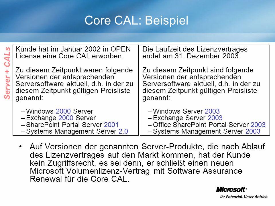 Core CAL: Beispiel Auf Versionen der genannten Server-Produkte, die nach Ablauf des Lizenzvertrages auf den Markt kommen, hat der Kunde kein Zugriffsrecht, es sei denn, er schließt einen neuen Microsoft Volumenlizenz-Vertrag mit Software Assurance Renewal für die Core CAL.