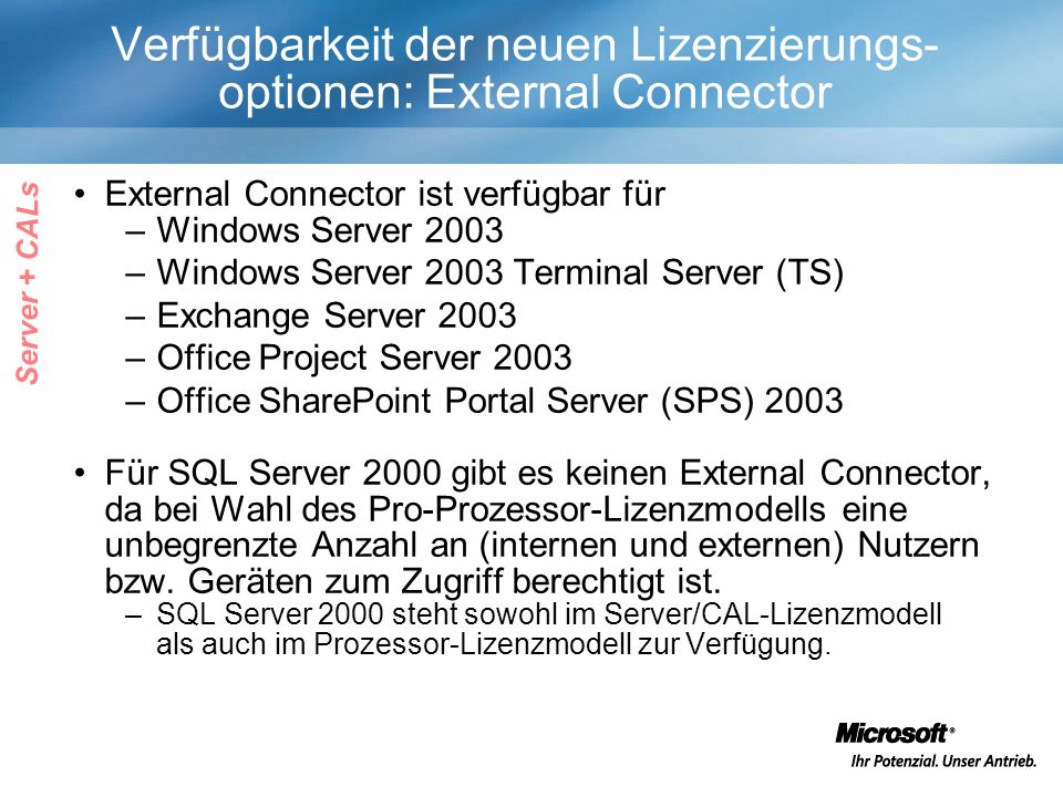 Verfügbarkeit der neuen Lizenzierungs- optionen: External Connector External Connector ist verfügbar für –Windows Server 2003 –Windows Server 2003 Terminal Server (TS) –Exchange Server 2003 –Office Project Server 2003 –Office SharePoint Portal Server (SPS) 2003 Für SQL Server 2000 gibt es keinen External Connector, da bei Wahl des Pro-Prozessor-Lizenzmodells eine unbegrenzte Anzahl an (internen und externen) Nutzern bzw.