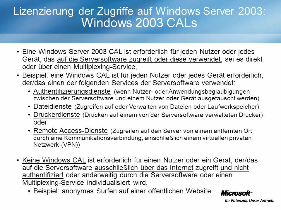 Eine Windows Server 2003 CAL ist erforderlich für jeden Nutzer oder jedes Gerät, das auf die Serversoftware zugreift oder diese verwendet, sei es direkt oder über einen Multiplexing-Service, Beispiel: eine Windows CAL ist für jeden Nutzer oder jedes Gerät erforderlich, der/das einen der folgenden Services der Serversoftware verwendet: Authentifizierungsdienste (wenn Nutzer- oder Anwendungsbeglaubigungen zwischen der Serversoftware und einem Nutzer oder Gerät ausgetauscht werden) Dateidienste (Zugreifen auf oder Verwalten von Dateien oder Laufwerkspeicher) Druckerdienste (Drucken auf einem von der Serversoftware verwalteten Drucker) oder Remote Access-Dienste (Zugreifen auf den Server von einem entfernten Ort durch eine Kommunikationsverbindung, einschließlich einem virtuellen privaten Netzwerk (VPN)) Keine Windows CAL ist erforderlich für einen Nutzer oder ein Gerät, der/das auf die Serversoftware ausschließlich über das Internet zugreift und nicht authentifiziert oder anderweitig durch die Serversoftware oder einen Multiplexing-Service individualisiert wird.