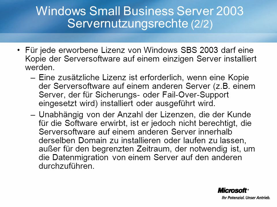 Windows Small Business Server 2003 Servernutzungsrechte (2/2) Für jede erworbene Lizenz von Windows SBS 2003 darf eine Kopie der Serversoftware auf einem einzigen Server installiert werden.