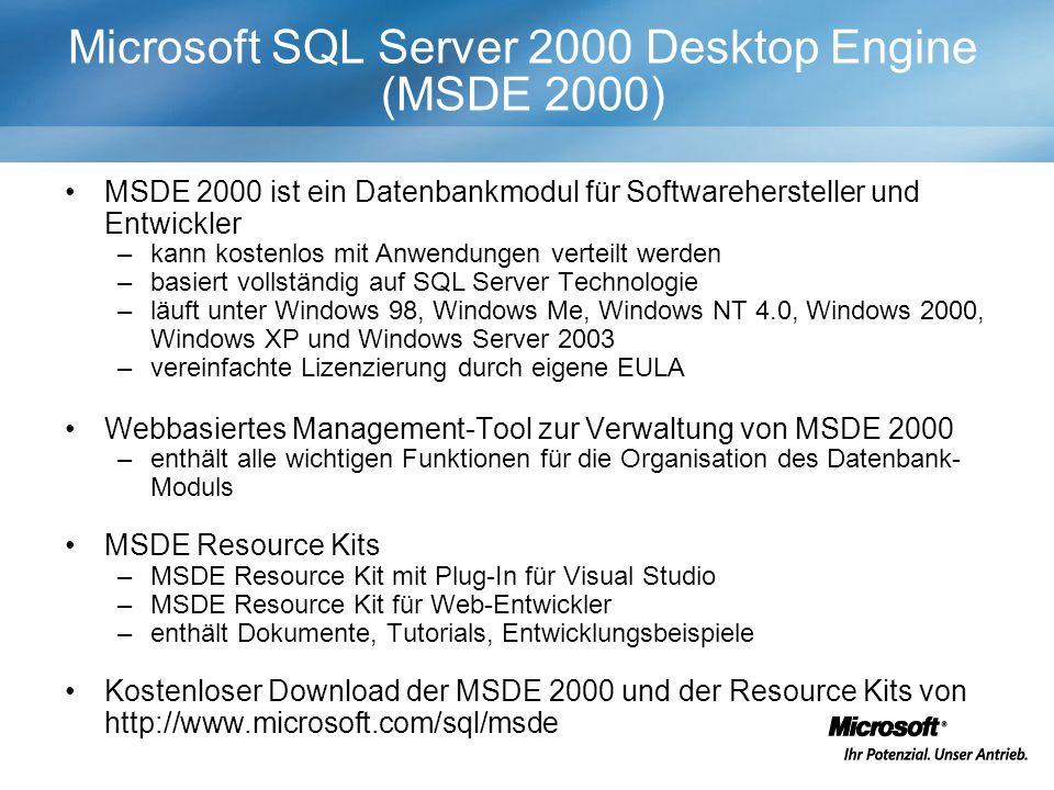 Microsoft SQL Server 2000 Desktop Engine (MSDE 2000) MSDE 2000 ist ein Datenbankmodul für Softwarehersteller und Entwickler –kann kostenlos mit Anwendungen verteilt werden –basiert vollständig auf SQL Server Technologie –läuft unter Windows 98, Windows Me, Windows NT 4.0, Windows 2000, Windows XP und Windows Server 2003 –vereinfachte Lizenzierung durch eigene EULA Webbasiertes Management-Tool zur Verwaltung von MSDE 2000 –enthält alle wichtigen Funktionen für die Organisation des Datenbank- Moduls MSDE Resource Kits –MSDE Resource Kit mit Plug-In für Visual Studio –MSDE Resource Kit für Web-Entwickler –enthält Dokumente, Tutorials, Entwicklungsbeispiele Kostenloser Download der MSDE 2000 und der Resource Kits von http://www.microsoft.com/sql/msde