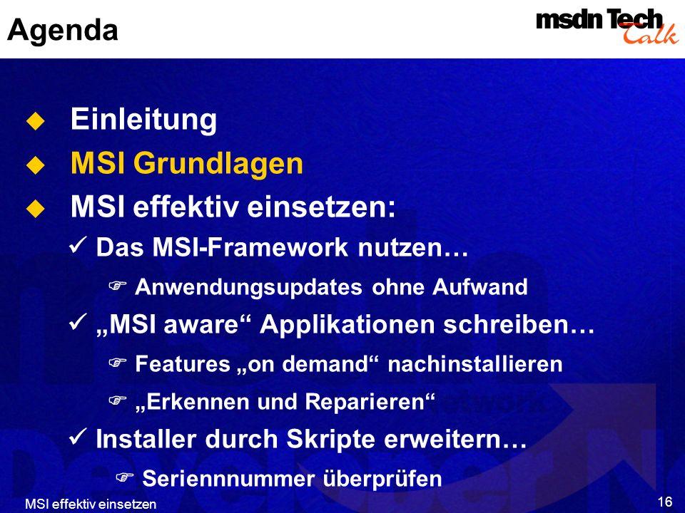 MSI effektiv einsetzen 16 Agenda Einleitung MSI Grundlagen MSI effektiv einsetzen: Das MSI-Framework nutzen… Anwendungsupdates ohne Aufwand MSI aware Applikationen schreiben… Features on demand nachinstallieren Erkennen und Reparieren Installer durch Skripte erweitern… Seriennnummer überprüfen