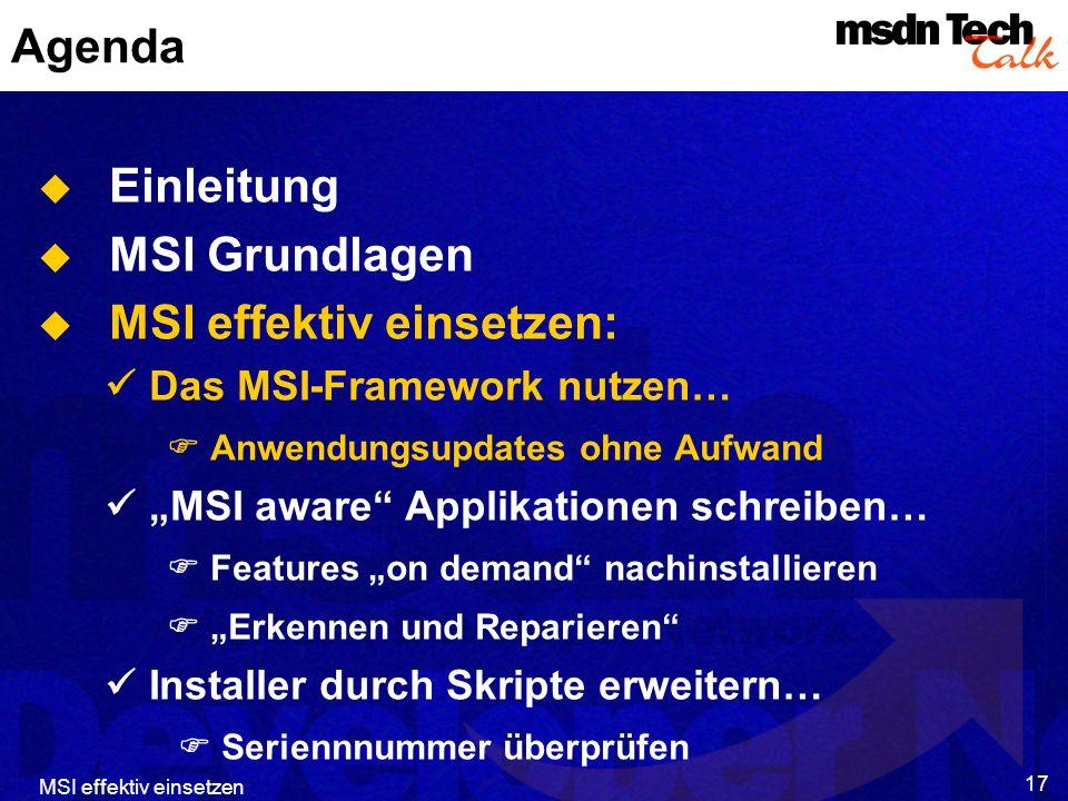 MSI effektiv einsetzen 17 Agenda Einleitung MSI Grundlagen MSI effektiv einsetzen: Das MSI-Framework nutzen… Anwendungsupdates ohne Aufwand MSI aware Applikationen schreiben… Features on demand nachinstallieren Erkennen und Reparieren Installer durch Skripte erweitern… Seriennnummer überprüfen