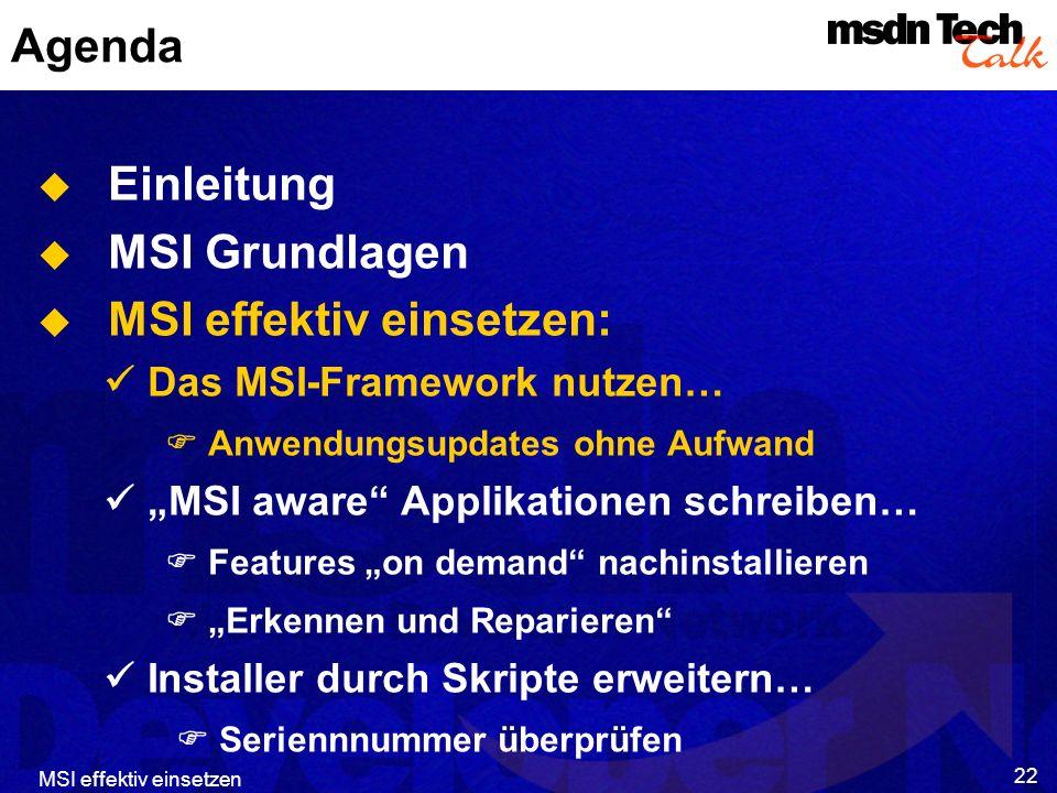 MSI effektiv einsetzen 22 Agenda Einleitung MSI Grundlagen MSI effektiv einsetzen: Das MSI-Framework nutzen… Anwendungsupdates ohne Aufwand MSI aware Applikationen schreiben… Features on demand nachinstallieren Erkennen und Reparieren Installer durch Skripte erweitern… Seriennnummer überprüfen