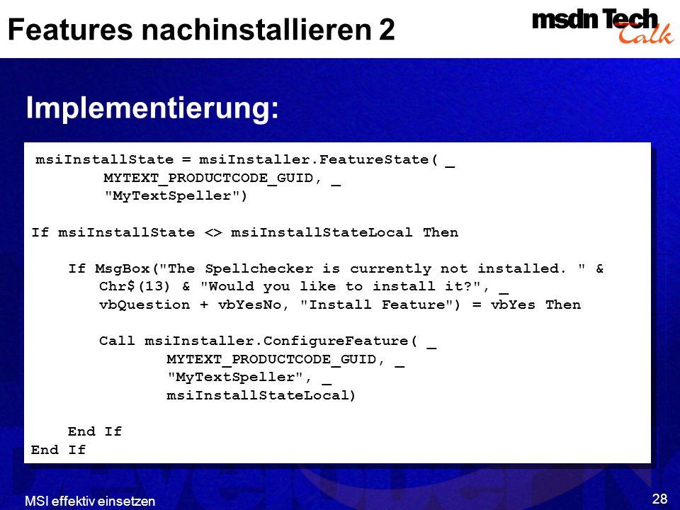 MSI effektiv einsetzen 28 Features nachinstallieren 2 Implementierung: msiInstallState = msiInstaller.FeatureState( _ MYTEXT_PRODUCTCODE_GUID, _ MyTextSpeller ) If msiInstallState <> msiInstallStateLocal Then If MsgBox( The Spellchecker is currently not installed.