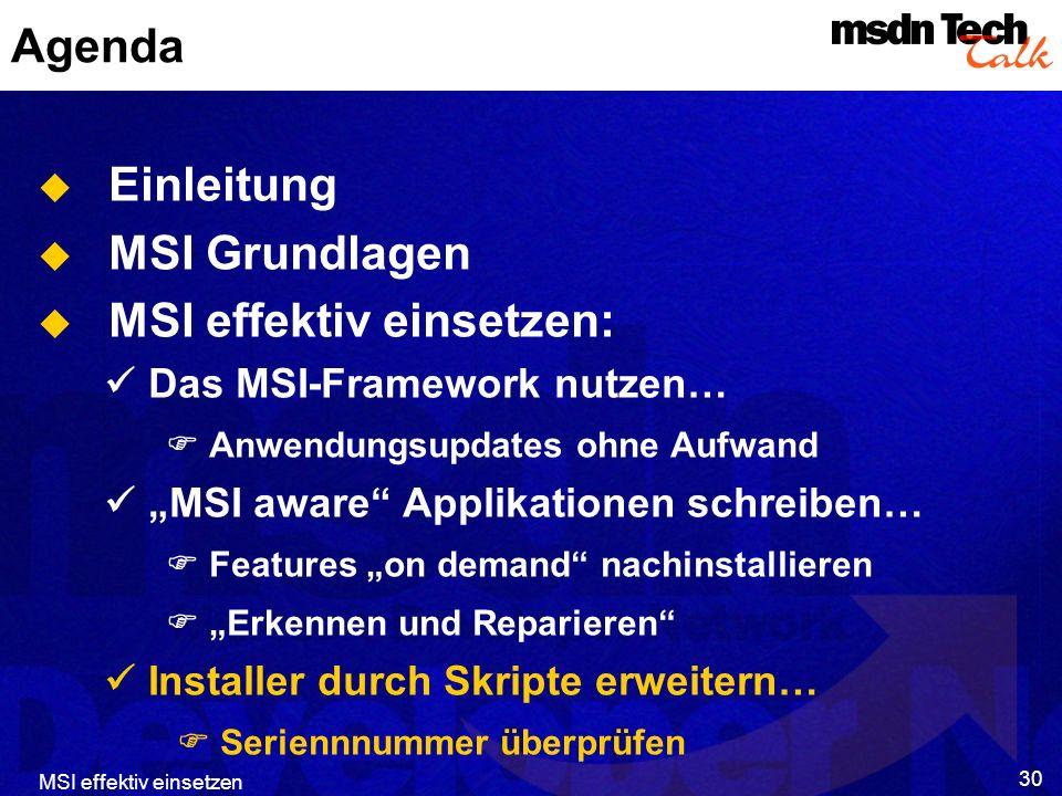 MSI effektiv einsetzen 30 Agenda Einleitung MSI Grundlagen MSI effektiv einsetzen: Das MSI-Framework nutzen… Anwendungsupdates ohne Aufwand MSI aware Applikationen schreiben… Features on demand nachinstallieren Erkennen und Reparieren Installer durch Skripte erweitern… Seriennnummer überprüfen