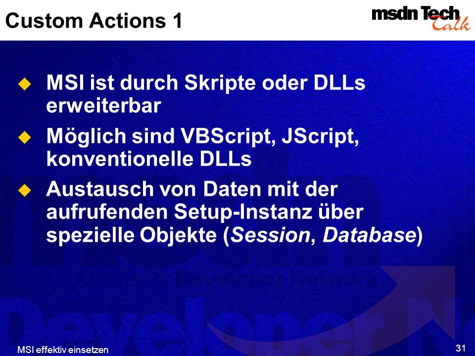 MSI effektiv einsetzen 31 Custom Actions 1 MSI ist durch Skripte oder DLLs erweiterbar Möglich sind VBScript, JScript, konventionelle DLLs Austausch von Daten mit der aufrufenden Setup-Instanz über spezielle Objekte (Session, Database)
