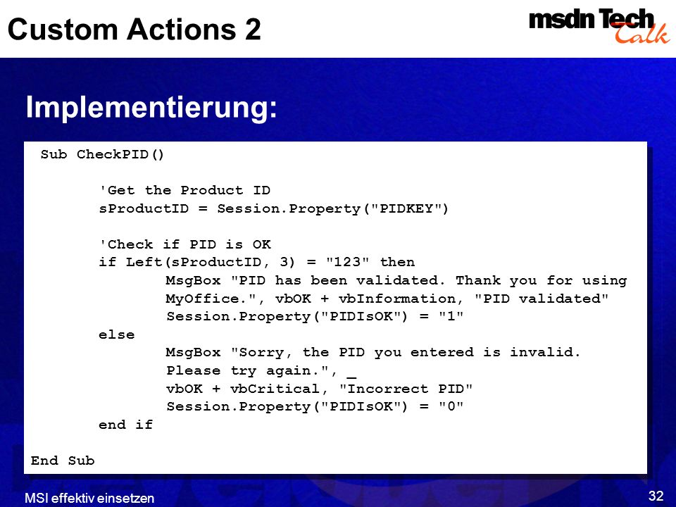 MSI effektiv einsetzen 32 Custom Actions 2 Implementierung: Sub CheckPID() Get the Product ID sProductID = Session.Property( PIDKEY ) Check if PID is OK if Left(sProductID, 3) = 123 then MsgBox PID has been validated.