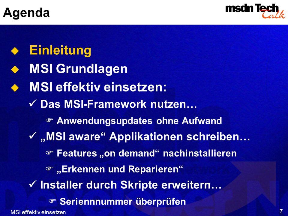 MSI effektiv einsetzen 8 Agenda Einleitung MSI Grundlagen MSI effektiv einsetzen: Das MSI-Framework nutzen… Anwendungsupdates ohne Aufwand MSI aware Applikationen schreiben… Features on demand nachinstallieren Erkennen und Reparieren Installer durch Skripte erweitern… Seriennnummer überprüfen