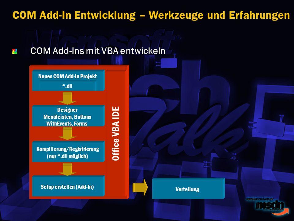 COM Add-Ins mit VBA entwickeln COM Add-In Entwicklung – Werkzeuge und Erfahrungen Neues COM Add-In Projekt Designer Menüleisten, Buttons WithEvents, Forms Kompilierung/Registrierung (nur *.dll möglich) Setup erstellen (Add-In) Verteilung Office VBA IDE *.dll