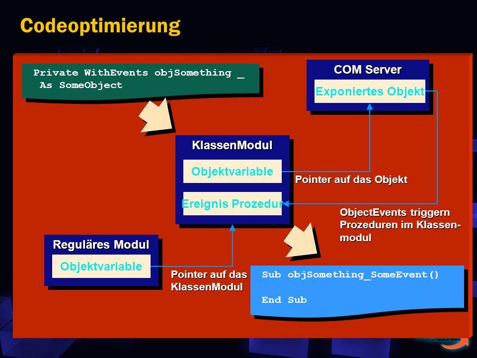 Codeoptimierung Reguläres Modul KlassenModulKlassenModul COM Server Objektvariable Exponiertes Objekt Ereignis Prozedur Pointer auf das KlassenModul Pointer auf das Objekt ObjectEvents triggern Prozeduren im Klassen- modul Private WithEvents objSomething _ As SomeObject Private WithEvents objSomething _ As SomeObject Sub objSomething_SomeEvent() End Sub Sub objSomething_SomeEvent() End Sub