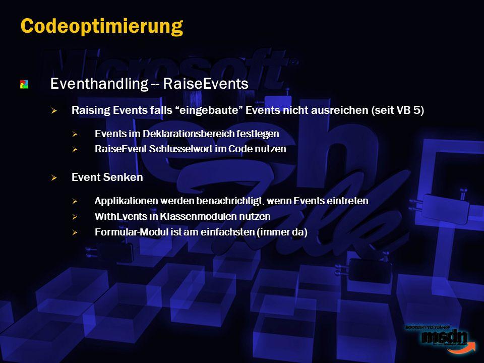 Eventhandling -- RaiseEvents Raising Events falls eingebaute Events nicht ausreichen (seit VB 5) Events im Deklarationsbereich festlegen Events im Deklarationsbereich festlegen RaiseEvent Schlüsselwort im Code nutzen RaiseEvent Schlüsselwort im Code nutzen Event Senken Applikationen werden benachrichtigt, wenn Events eintreten Applikationen werden benachrichtigt, wenn Events eintreten WithEvents in Klassenmodulen nutzen WithEvents in Klassenmodulen nutzen Formular-Modul ist am einfachsten (immer da) Formular-Modul ist am einfachsten (immer da) Codeoptimierung