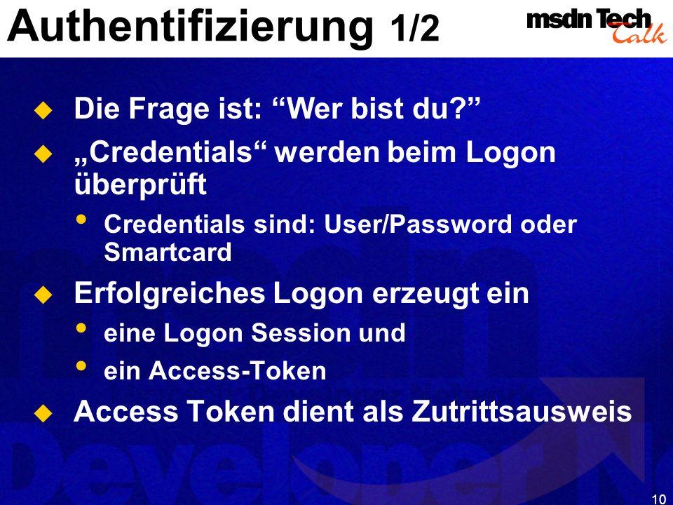 10 Authentifizierung 1/2 Die Frage ist: Wer bist du? Credentials werden beim Logon überprüft Credentials sind: User/Password oder Smartcard Erfolgreic