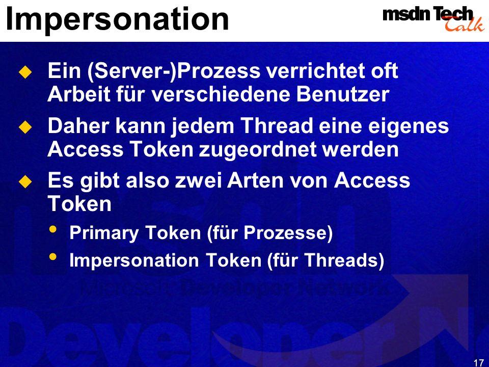 17 Impersonation Ein (Server-)Prozess verrichtet oft Arbeit für verschiedene Benutzer Daher kann jedem Thread eine eigenes Access Token zugeordnet wer