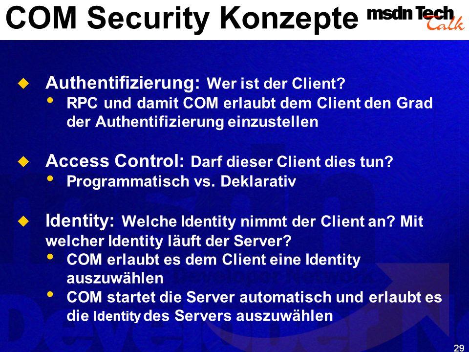 29 COM Security Konzepte Authentifizierung: Wer ist der Client? RPC und damit COM erlaubt dem Client den Grad der Authentifizierung einzustellen Acces