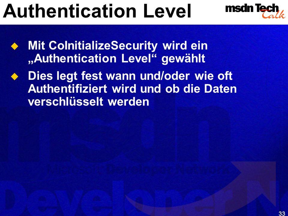 33 Authentication Level Mit CoInitializeSecurity wird ein Authentication Level gewählt Dies legt fest wann und/oder wie oft Authentifiziert wird und o